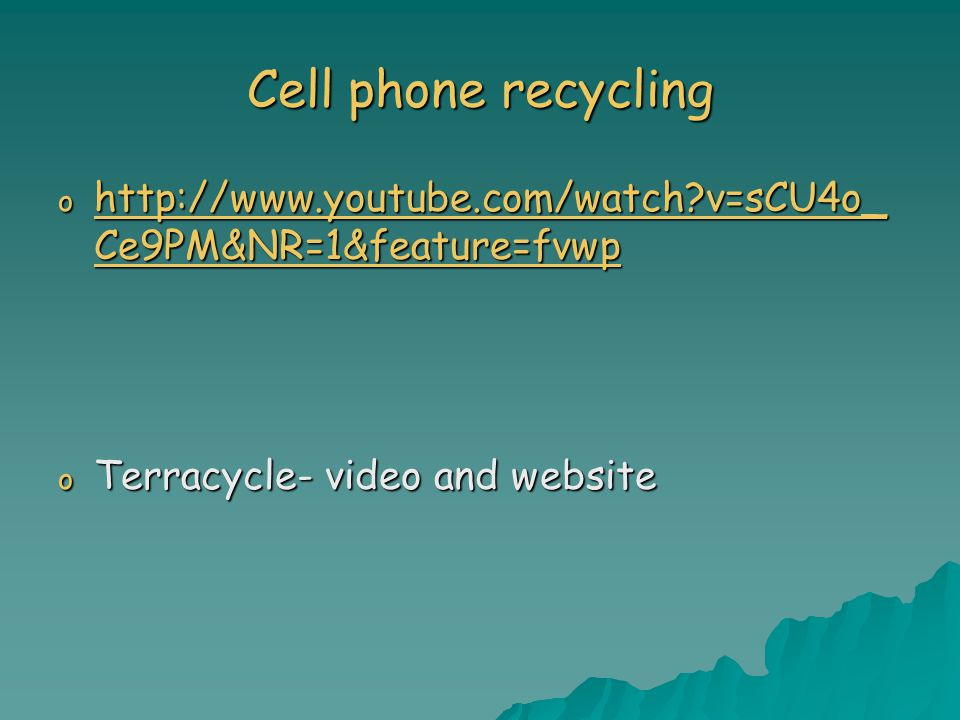 Cell phone recycling o http://www.youtube.com/watch?v=sCU4o_ Ce9PM&NR=1&feature=fvwp http://www.youtube.com/watch?v=sCU4o_ Ce9PM&NR=1&feature=fvwp http://www.youtube.com/watch?v=sCU4o_ Ce9PM&NR=1&feature=fvwp o Terracycle- video and website