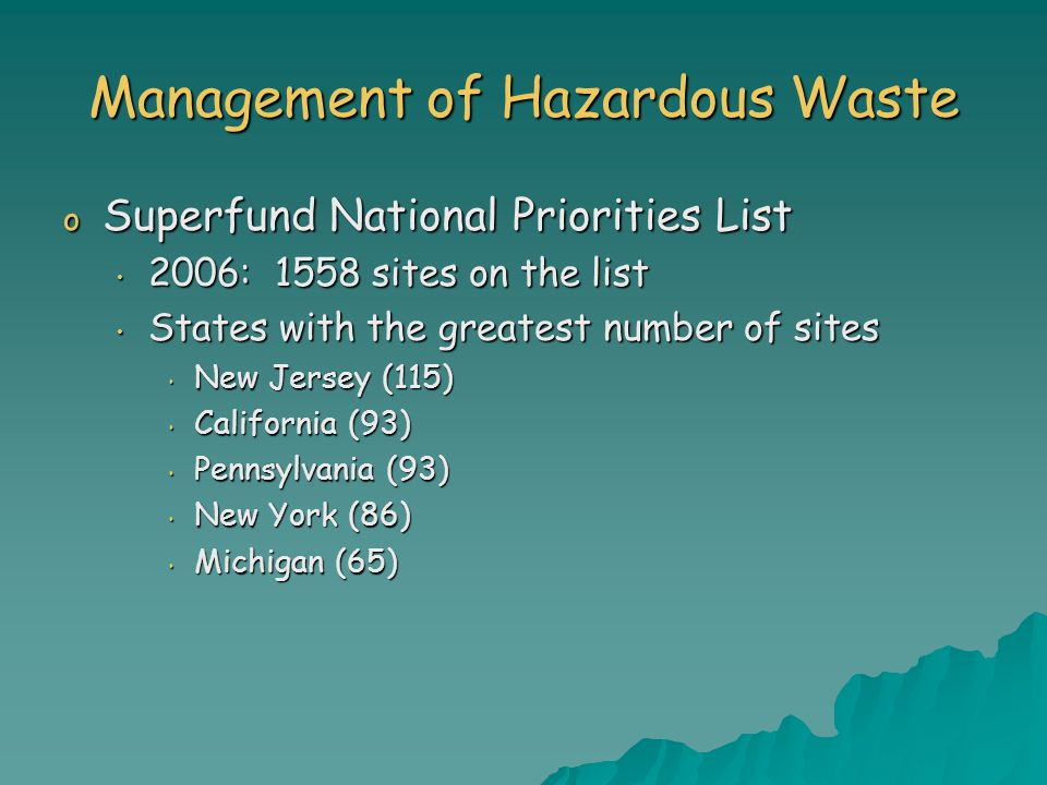 Management of Hazardous Waste o Superfund National Priorities List 2006: 1558 sites on the list 2006: 1558 sites on the list States with the greatest