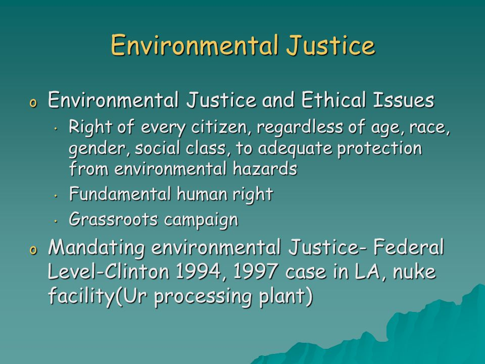 Environmental Justice o Environmental Justice and Ethical Issues Right of every citizen, regardless of age, race, gender, social class, to adequate protection from environmental hazards Right of every citizen, regardless of age, race, gender, social class, to adequate protection from environmental hazards Fundamental human right Fundamental human right Grassroots campaign Grassroots campaign o Mandating environmental Justice- Federal Level-Clinton 1994, 1997 case in LA, nuke facility(Ur processing plant)