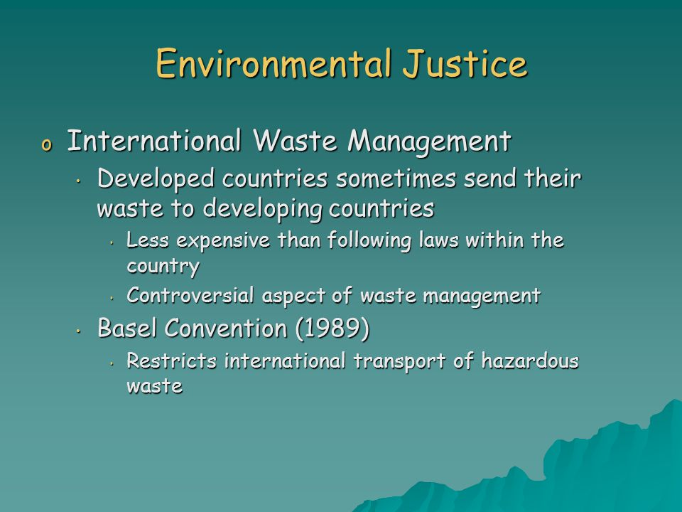 Environmental Justice o International Waste Management Developed countries sometimes send their waste to developing countries Developed countries sometimes send their waste to developing countries Less expensive than following laws within the country Less expensive than following laws within the country Controversial aspect of waste management Controversial aspect of waste management Basel Convention (1989) Basel Convention (1989) Restricts international transport of hazardous waste Restricts international transport of hazardous waste