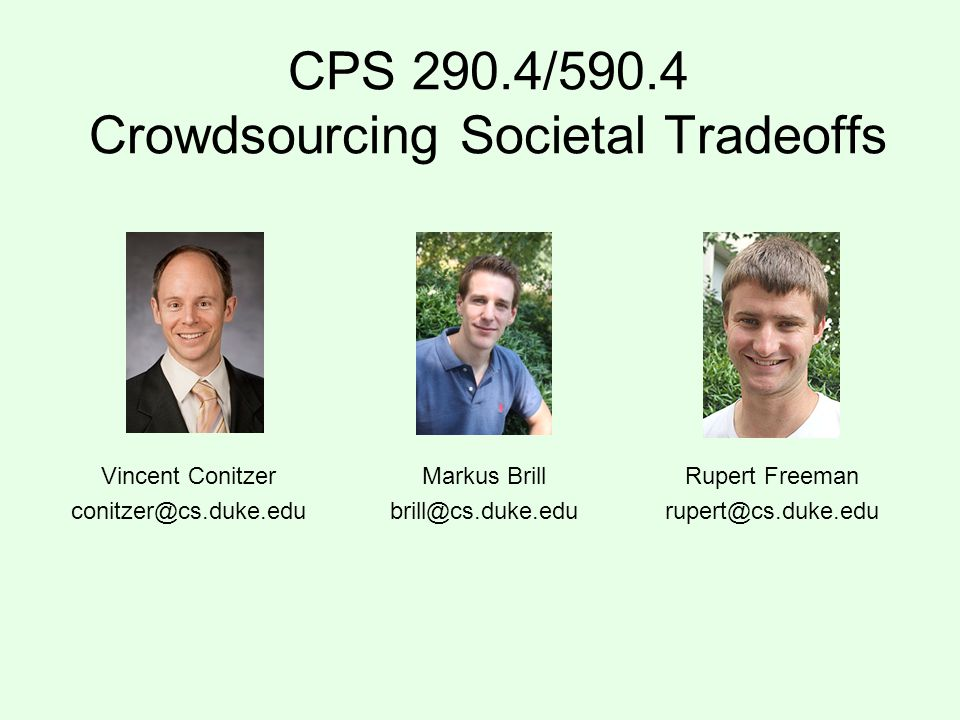 CPS 290.4/590.4 Crowdsourcing Societal Tradeoffs Vincent Conitzer conitzer@cs.duke.edu Markus Brill brill@cs.duke.edu Rupert Freeman rupert@cs.duke.edu