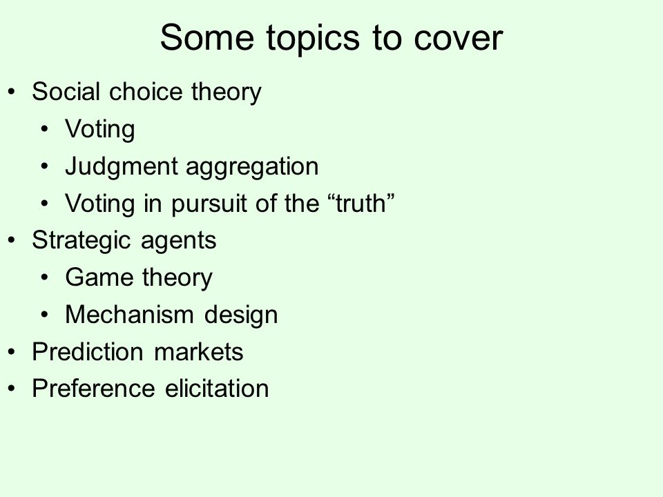 Some topics to cover Social choice theory Voting Judgment aggregation Voting in pursuit of the truth Strategic agents Game theory Mechanism design Prediction markets Preference elicitation