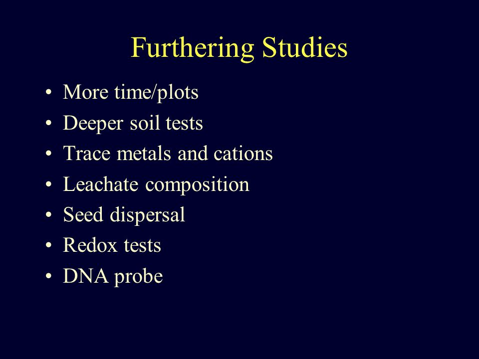 Furthering Studies More time/plots Deeper soil tests Trace metals and cations Leachate composition Seed dispersal Redox tests DNA probe