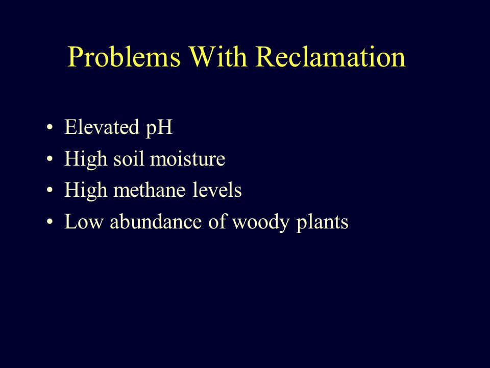 Problems With Reclamation Elevated pH High soil moisture High methane levels Low abundance of woody plants