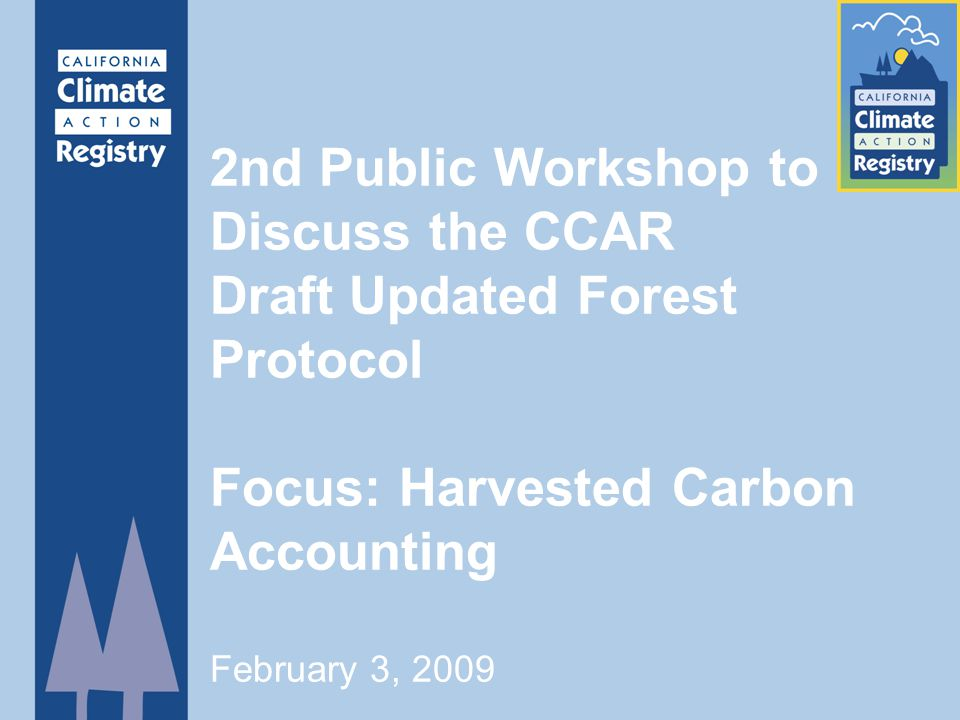 2nd Public Workshop to Discuss the CCAR Draft Updated Forest Protocol Focus: Harvested Carbon Accounting February 3, 2009