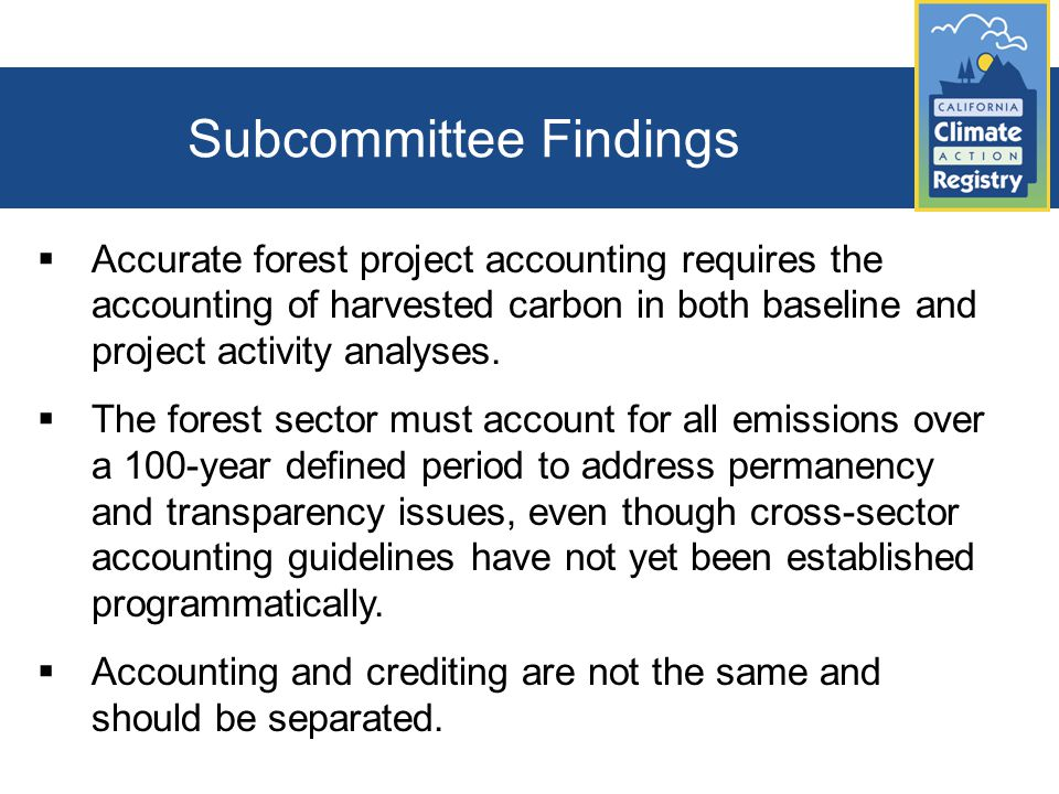 Subcommittee Findings  Accurate forest project accounting requires the accounting of harvested carbon in both baseline and project activity analyses.