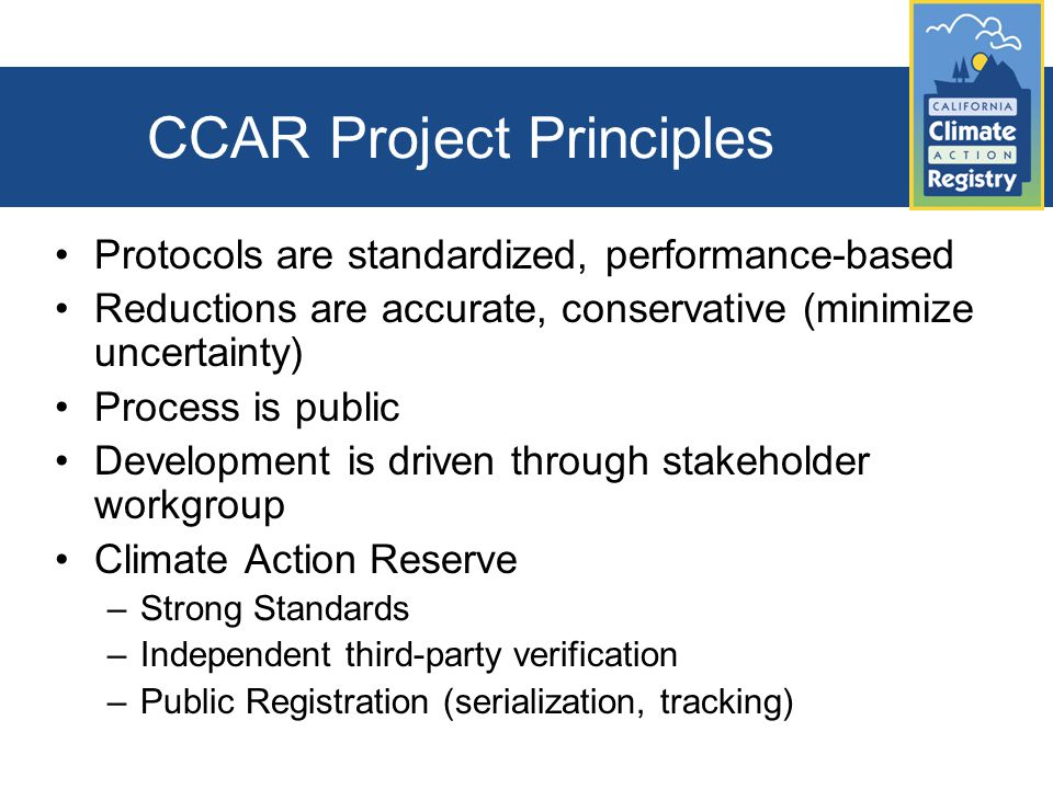 CCAR Project Principles Protocols are standardized, performance-based Reductions are accurate, conservative (minimize uncertainty) Process is public Development is driven through stakeholder workgroup Climate Action Reserve –Strong Standards –Independent third-party verification –Public Registration (serialization, tracking)