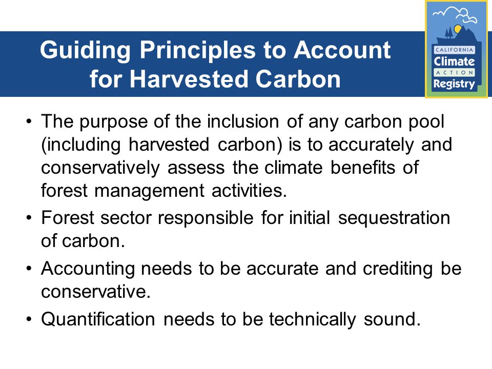 Guiding Principles to Account for Harvested Carbon The purpose of the inclusion of any carbon pool (including harvested carbon) is to accurately and conservatively assess the climate benefits of forest management activities.