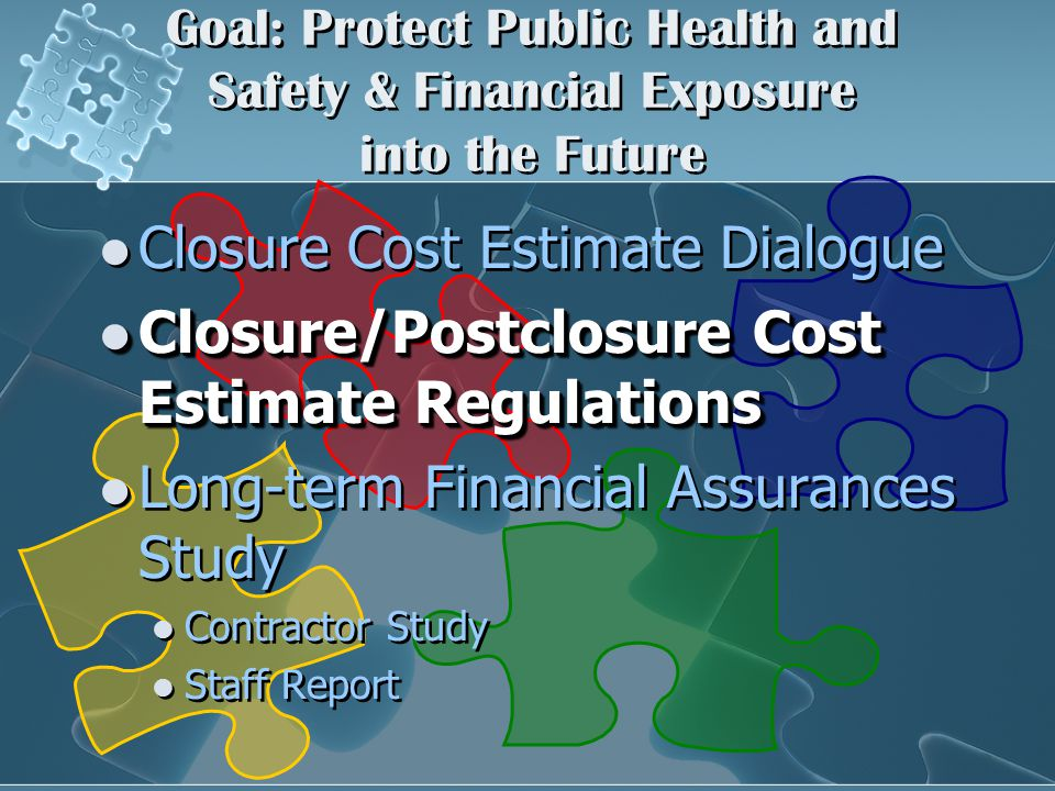 Goal: Protect Public Health and Safety & Financial Exposure into the Future Closure Cost Estimate Dialogue Closure/Postclosure Cost Estimate Regulations Closure/Postclosure Cost Estimate Regulations Long-term Financial Assurances Study Contractor Study Staff Report Closure Cost Estimate Dialogue Closure/Postclosure Cost Estimate Regulations Closure/Postclosure Cost Estimate Regulations Long-term Financial Assurances Study Contractor Study Staff Report