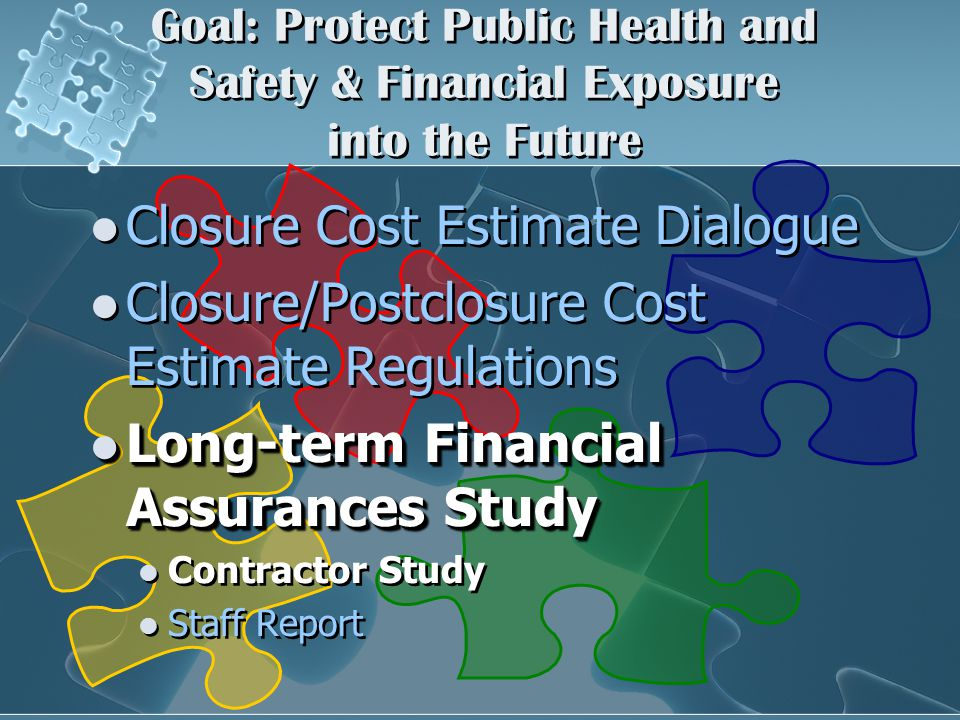 Goal: Protect Public Health and Safety & Financial Exposure into the Future Closure Cost Estimate Dialogue Closure/Postclosure Cost Estimate Regulations Long-term Financial Assurances Study Long-term Financial Assurances Study Contractor Study Staff Report Closure Cost Estimate Dialogue Closure/Postclosure Cost Estimate Regulations Long-term Financial Assurances Study Long-term Financial Assurances Study Contractor Study Staff Report