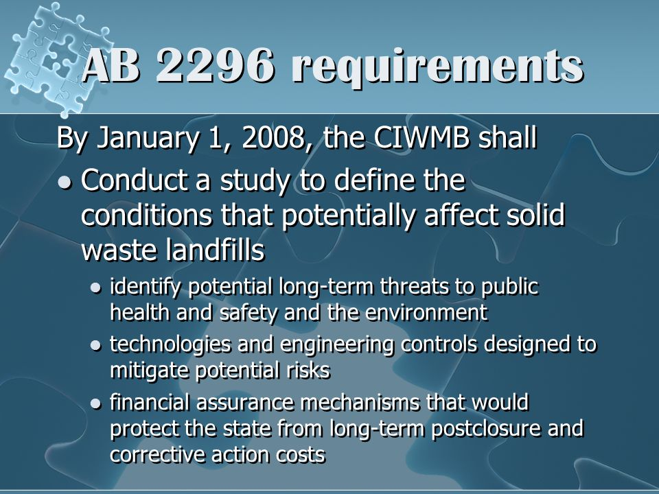 AB 2296 requirements By January 1, 2008, the CIWMB shall Conduct a study to define the conditions that potentially affect solid waste landfills identify potential long-term threats to public health and safety and the environment technologies and engineering controls designed to mitigate potential risks financial assurance mechanisms that would protect the state from long-term postclosure and corrective action costs
