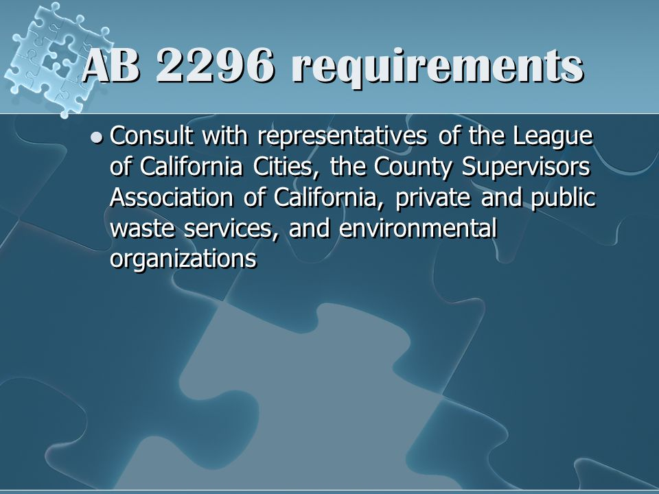 AB 2296 requirements Consult with representatives of the League of California Cities, the County Supervisors Association of California, private and public waste services, and environmental organizations