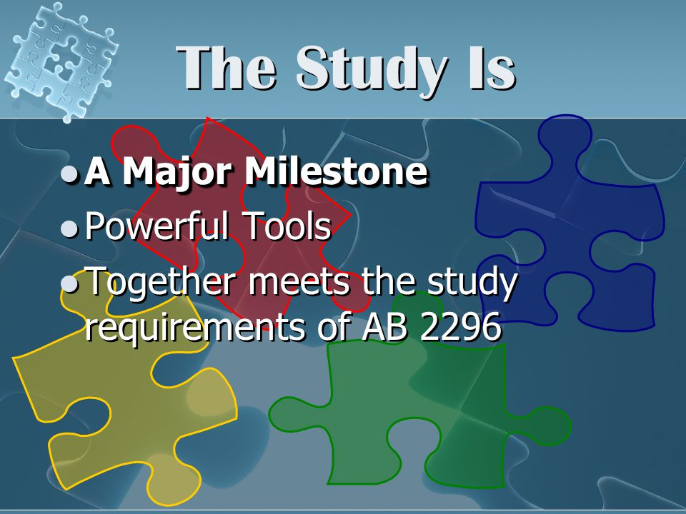 The Study Is A Major Milestone A Major Milestone Powerful Tools Together meets the study requirements of AB 2296 A Major Milestone A Major Milestone Powerful Tools Together meets the study requirements of AB 2296