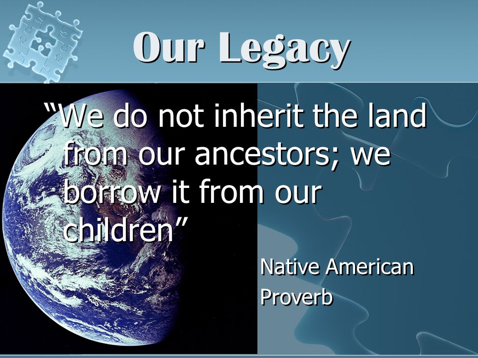 Our Legacy We do not inherit the land from our ancestors; we borrow it from our children Native American Proverb