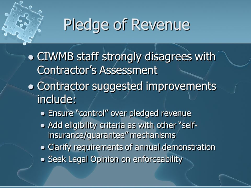Pledge of Revenue CIWMB staff strongly disagrees with Contractor's Assessment Contractor suggested improvements include: Ensure control over pledged revenue Add eligibility criteria as with other self- insurance/guarantee mechanisms Clarify requirements of annual demonstration Seek Legal Opinion on enforceability CIWMB staff strongly disagrees with Contractor's Assessment Contractor suggested improvements include: Ensure control over pledged revenue Add eligibility criteria as with other self- insurance/guarantee mechanisms Clarify requirements of annual demonstration Seek Legal Opinion on enforceability