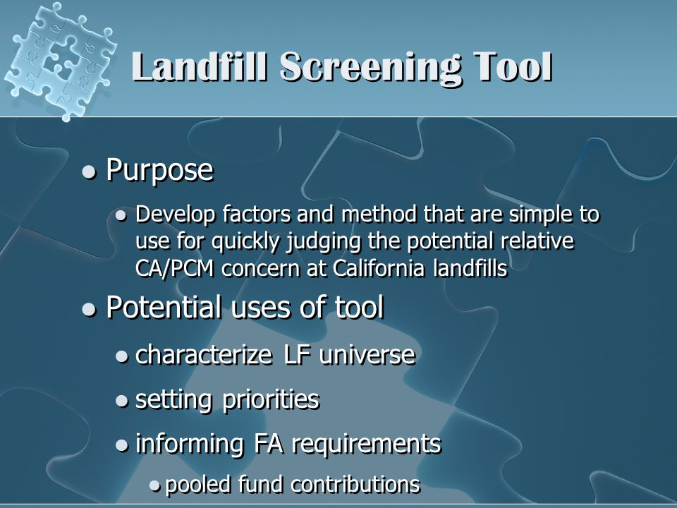 Landfill Screening Tool Purpose Develop factors and method that are simple to use for quickly judging the potential relative CA/PCM concern at California landfills Potential uses of tool characterize LF universe setting priorities informing FA requirements pooled fund contributions