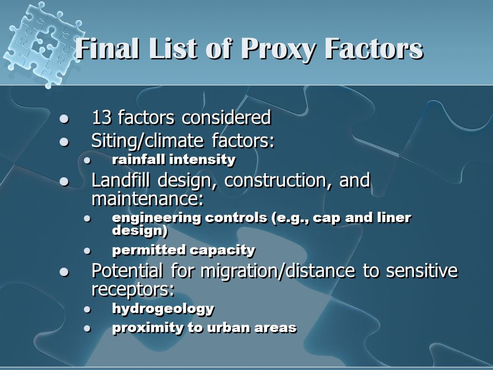 Final List of Proxy Factors 13 factors considered Siting/climate factors: rainfall intensity Landfill design, construction, and maintenance: engineering controls (e.g., cap and liner design) permitted capacity Potential for migration/distance to sensitive receptors: hydrogeology proximity to urban areas