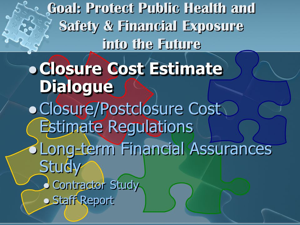 Goal: Protect Public Health and Safety & Financial Exposure into the Future Closure Cost Estimate Dialogue Closure Cost Estimate Dialogue Closure/Postclosure Cost Estimate Regulations Long-term Financial Assurances Study Contractor Study Staff Report Closure Cost Estimate Dialogue Closure Cost Estimate Dialogue Closure/Postclosure Cost Estimate Regulations Long-term Financial Assurances Study Contractor Study Staff Report