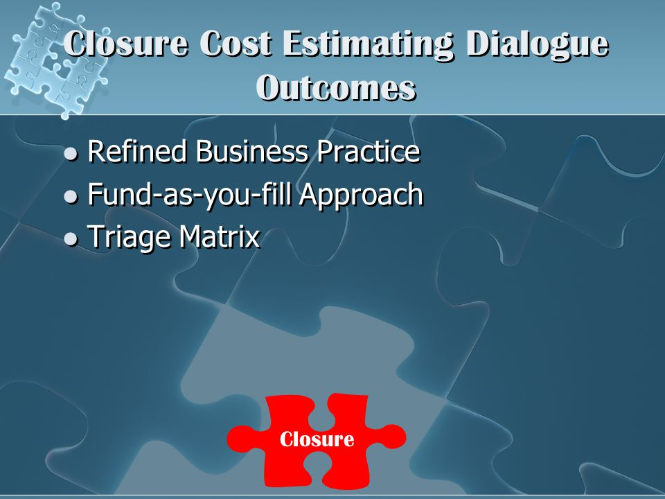 Closure Cost Estimating Dialogue Outcomes Refined Business Practice Fund-as-you-fill Approach Triage Matrix Refined Business Practice Fund-as-you-fill Approach Triage Matrix Closure