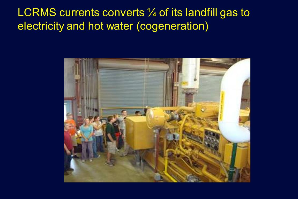LCRMS currents converts ¼ of its landfill gas to electricity and hot water (cogeneration)