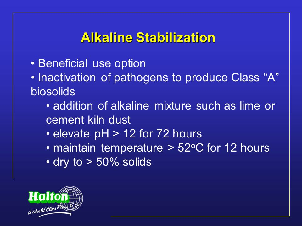 Alkaline Stabilization Beneficial use option Inactivation of pathogens to produce Class A biosolids addition of alkaline mixture such as lime or cement kiln dust elevate pH > 12 for 72 hours maintain temperature > 52 o C for 12 hours dry to > 50% solids