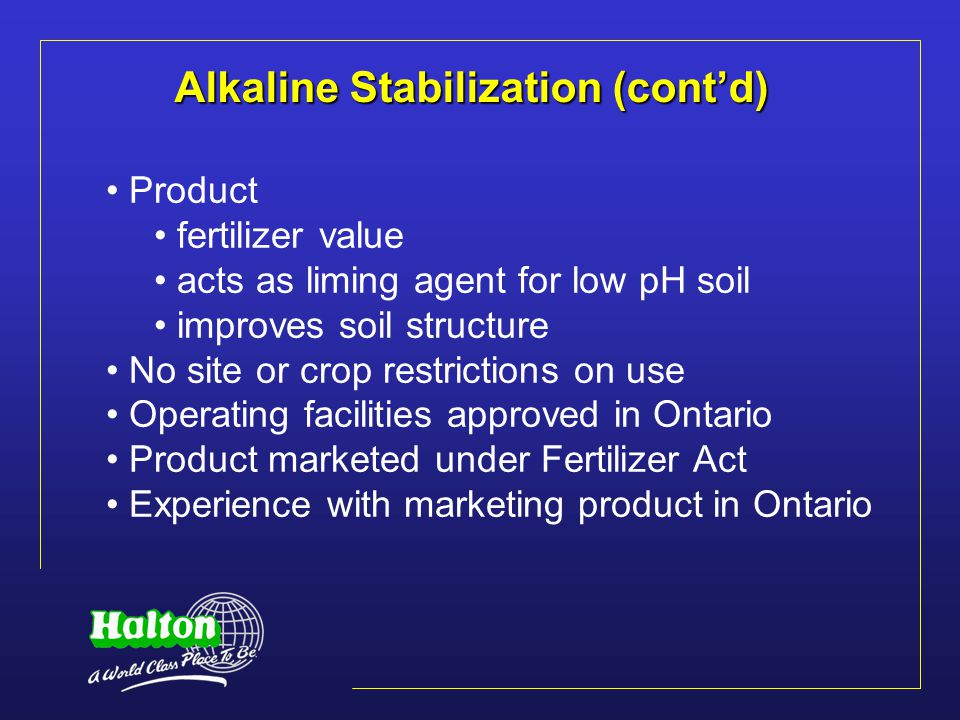 Alkaline Stabilization (cont'd) Product fertilizer value acts as liming agent for low pH soil improves soil structure No site or crop restrictions on use Operating facilities approved in Ontario Product marketed under Fertilizer Act Experience with marketing product in Ontario