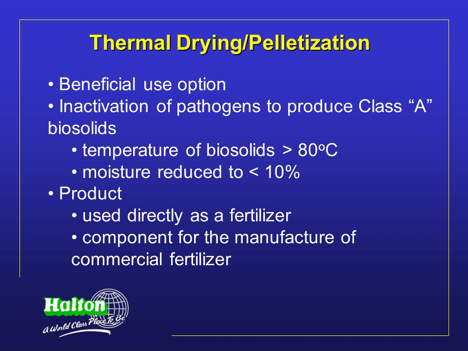 Thermal Drying/Pelletization Beneficial use option Inactivation of pathogens to produce Class A biosolids temperature of biosolids > 80 o C moisture reduced to < 10% Product used directly as a fertilizer component for the manufacture of commercial fertilizer