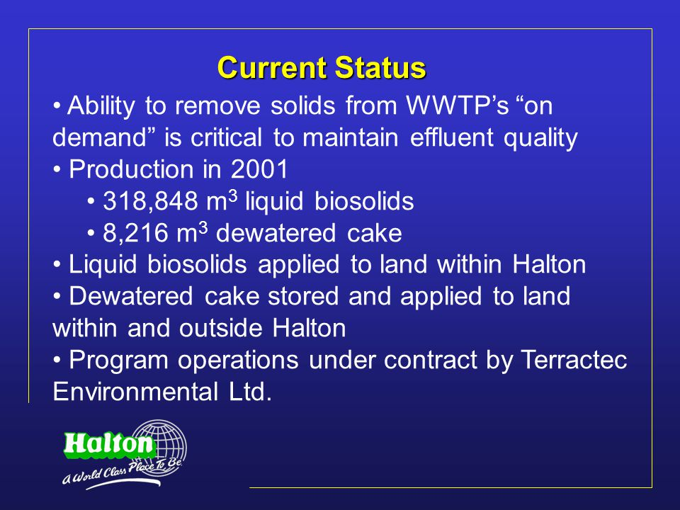Limitations of Current Strategy Insufficient land within Halton to apply 100% of biosolids currently produced Available agricultural land expected to decrease marginally in the future Biosolids quantities estimated to increase by 60% over next 20 years Storage time at BMC estimated to decrease to less than regulation minimum 6 months by 2008 Inability to access farmland during wet weather can result in inadequate storage at the BMC
