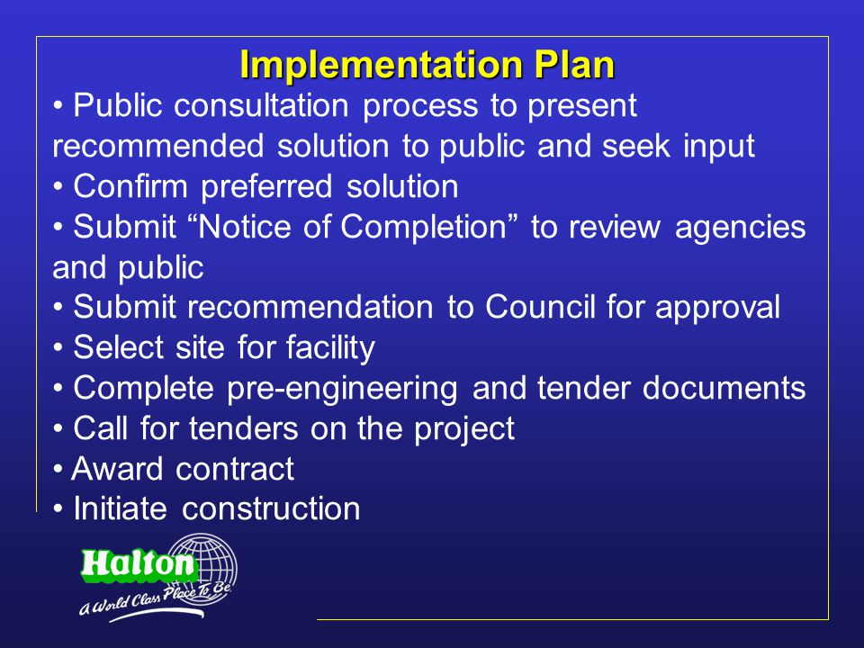 Implementation Plan Public consultation process to present recommended solution to public and seek input Confirm preferred solution Submit Notice of Completion to review agencies and public Submit recommendation to Council for approval Select site for facility Complete pre-engineering and tender documents Call for tenders on the project Award contract Initiate construction