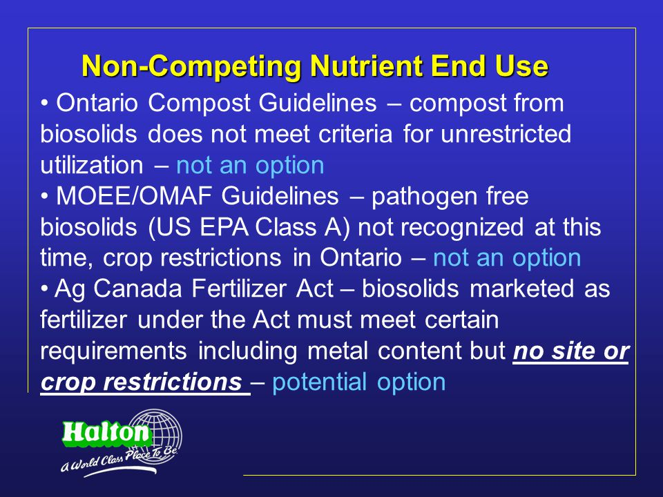 Non-Competing Nutrient End Use Ontario Compost Guidelines – compost from biosolids does not meet criteria for unrestricted utilization – not an option MOEE/OMAF Guidelines – pathogen free biosolids (US EPA Class A) not recognized at this time, crop restrictions in Ontario – not an option Ag Canada Fertilizer Act – biosolids marketed as fertilizer under the Act must meet certain requirements including metal content but no site or crop restrictions – potential option