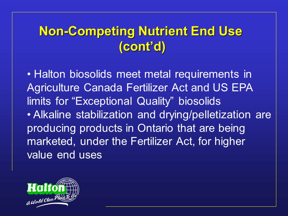 Non-Competing Nutrient End Use (cont'd) Halton biosolids meet metal requirements in Agriculture Canada Fertilizer Act and US EPA limits for Exceptional Quality biosolids Alkaline stabilization and drying/pelletization are producing products in Ontario that are being marketed, under the Fertilizer Act, for higher value end uses