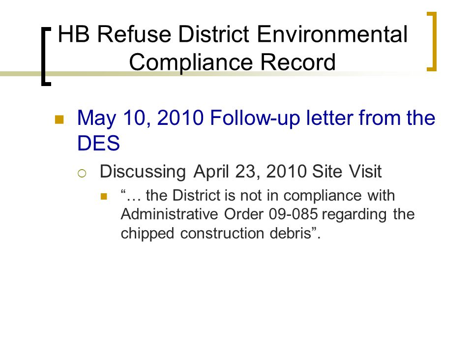 HB Refuse District Environmental Compliance Record May 10, 2010 Follow-up letter from the DES  Discussing April 23, 2010 Site Visit … the District is not in compliance with Administrative Order 09-085 regarding the chipped construction debris .