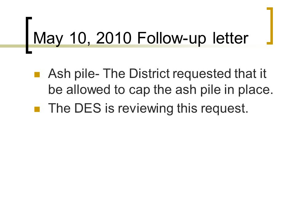 May 10, 2010 Follow-up letter Ash pile- The District requested that it be allowed to cap the ash pile in place.