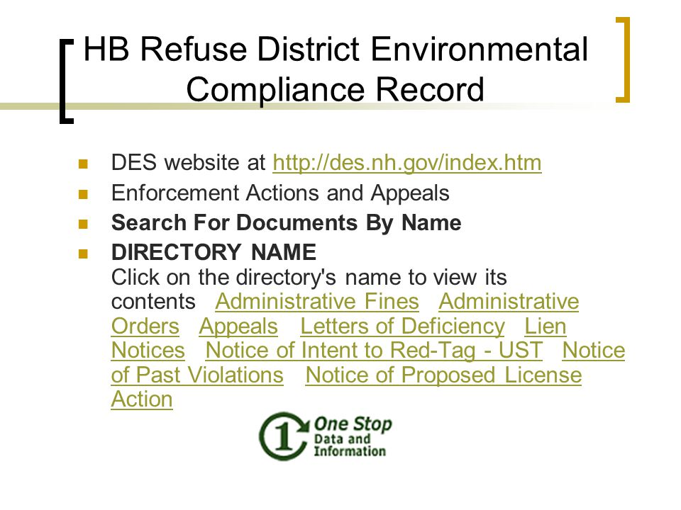 HB Refuse District Environmental Compliance Record DES website at http://des.nh.gov/index.htmhttp://des.nh.gov/index.htm Enforcement Actions and Appeals Search For Documents By Name DIRECTORY NAME Click on the directory s name to view its contents Administrative Fines Administrative Orders Appeals Letters of Deficiency Lien Notices Notice of Intent to Red-Tag - UST Notice of Past Violations Notice of Proposed License ActionAdministrative FinesAdministrative OrdersAppealsLetters of DeficiencyLien NoticesNotice of Intent to Red-Tag - USTNotice of Past ViolationsNotice of Proposed License Action