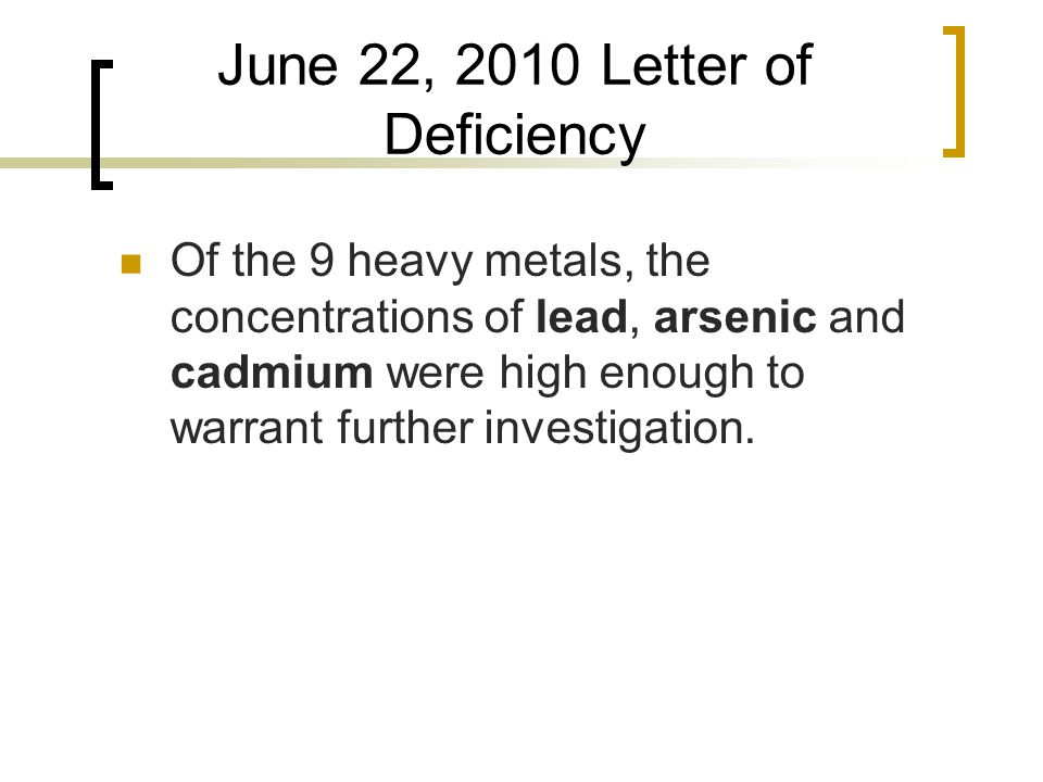 June 22, 2010 Letter of Deficiency Of the 9 heavy metals, the concentrations of lead, arsenic and cadmium were high enough to warrant further investigation.