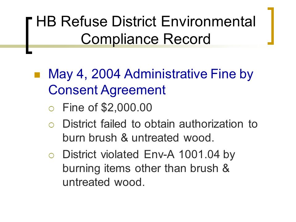 HB Refuse District Environmental Compliance Record May 4, 2004 Administrative Fine by Consent Agreement  Fine of $2,000.00  District failed to obtain authorization to burn brush & untreated wood.