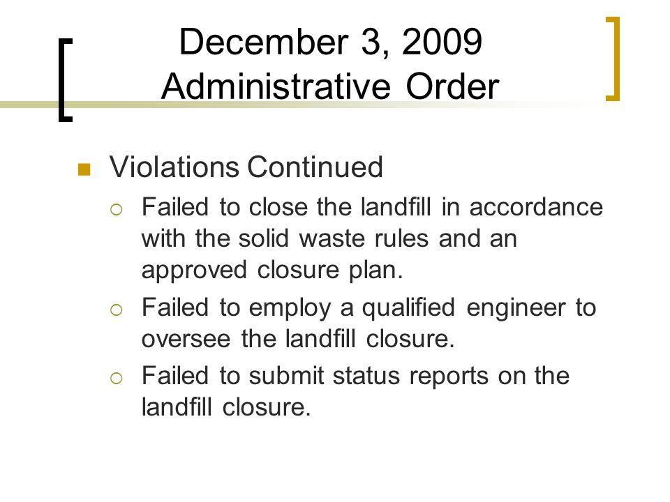 December 3, 2009 Administrative Order Violations Continued  Failed to close the landfill in accordance with the solid waste rules and an approved closure plan.