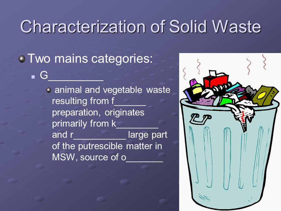 Characterization of Solid Waste Two mains categories: G_________ animal and vegetable waste resulting from f______ preparation, originates primarily from k________ and r__________ large part of the putrescible matter in MSW, source of o_______