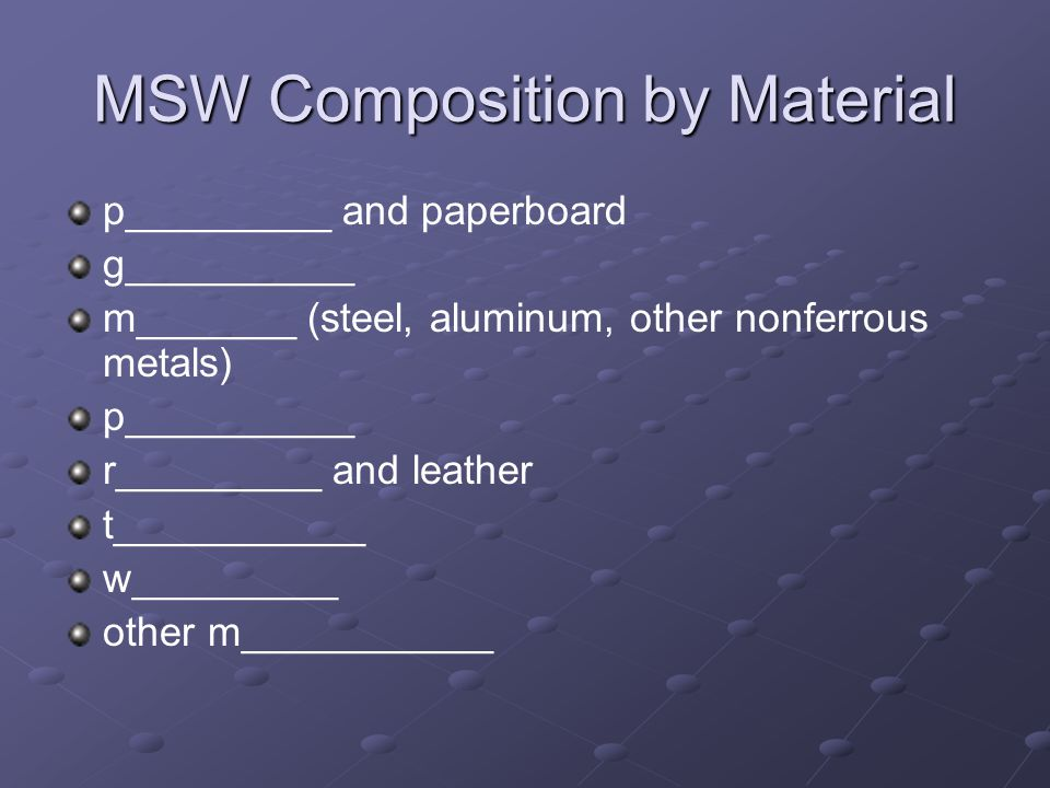 MSW Composition by Material p_________ and paperboard g__________ m_______ (steel, aluminum, other nonferrous metals) p__________ r_________ and leather t___________ w_________ other m___________