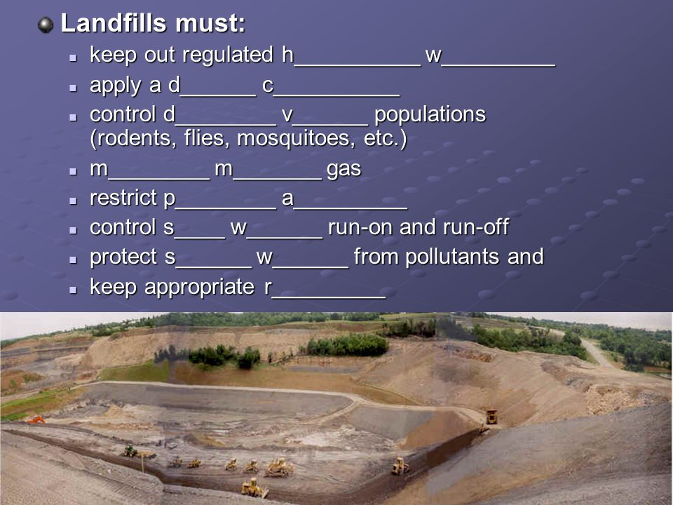 Landfills must: keep out regulated h__________ w_________ keep out regulated h__________ w_________ apply a d______ c__________ apply a d______ c__________ control d________ v______ populations (rodents, flies, mosquitoes, etc.) control d________ v______ populations (rodents, flies, mosquitoes, etc.) m________ m_______ gas m________ m_______ gas restrict p________ a_________ restrict p________ a_________ control s____ w______ run-on and run-off control s____ w______ run-on and run-off protect s______ w______ from pollutants and protect s______ w______ from pollutants and keep appropriate r_________ keep appropriate r_________