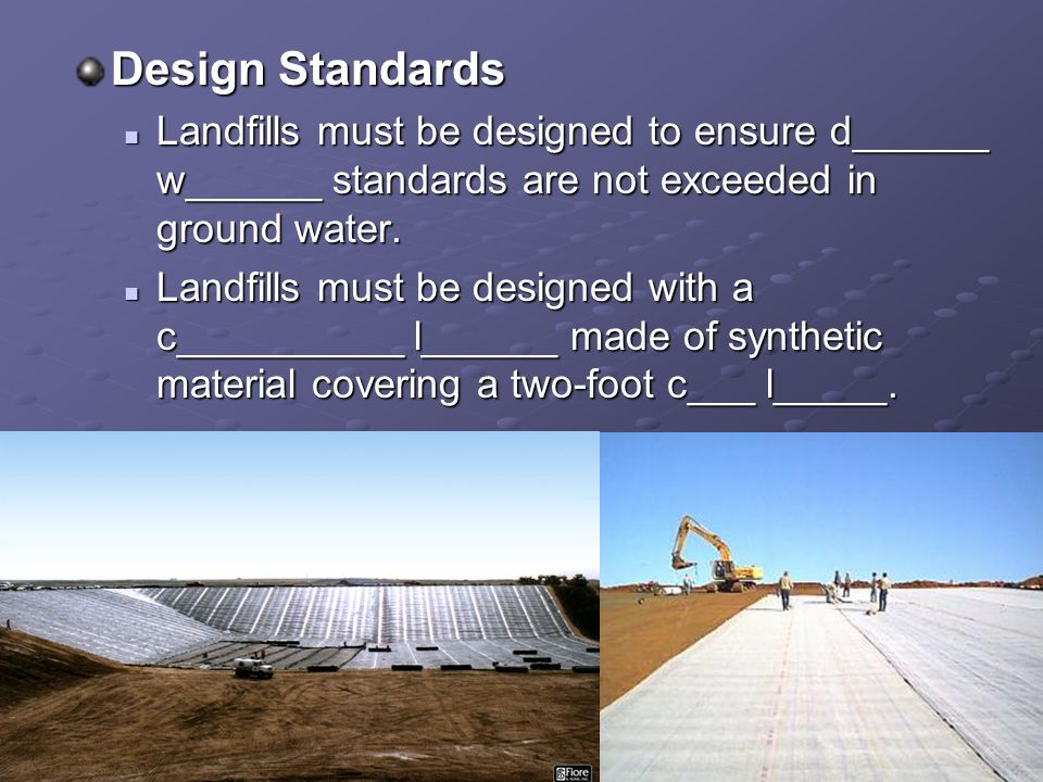Design Standards Landfills must be designed to ensure d______ w______ standards are not exceeded in ground water.