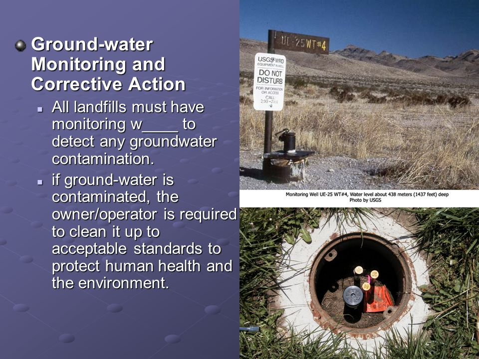 Ground-water Monitoring and Corrective Action All landfills must have monitoring w____ to detect any groundwater contamination. All landfills must hav