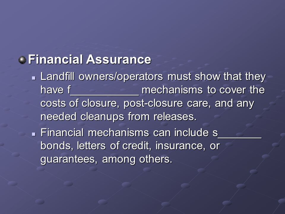 Financial Assurance Landfill owners/operators must show that they have f___________ mechanisms to cover the costs of closure, post-closure care, and any needed cleanups from releases.