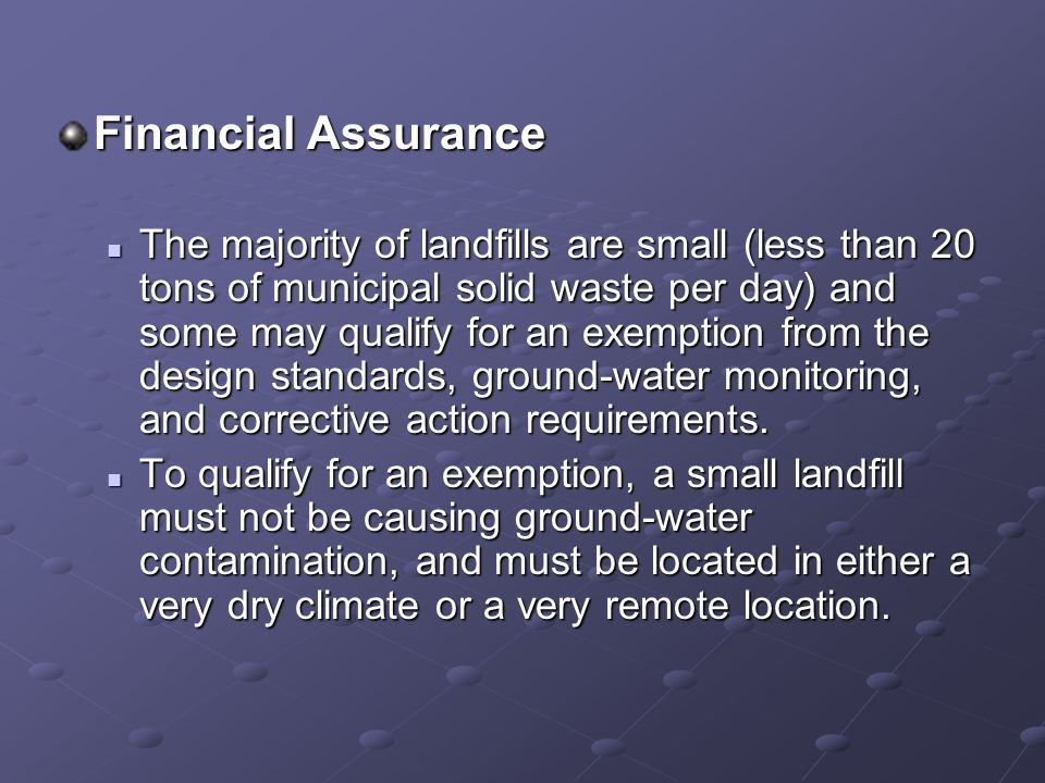 Financial Assurance The majority of landfills are small (less than 20 tons of municipal solid waste per day) and some may qualify for an exemption from the design standards, ground-water monitoring, and corrective action requirements.