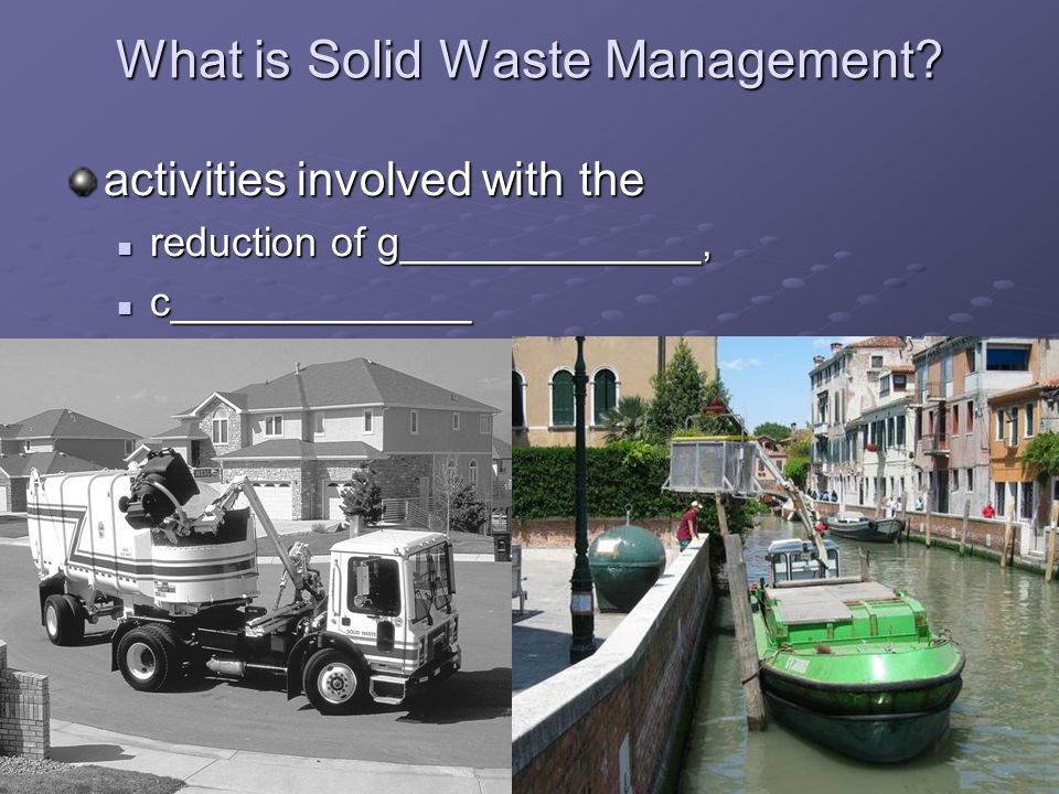 What is Solid Waste Management? activities involved with the reduction of g_____________, reduction of g_____________, c_____________ c_____________