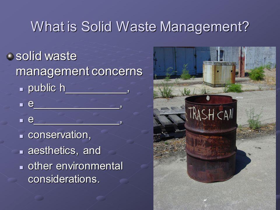 What is Solid Waste Management? solid waste management concerns public h__________, public h__________, e______________, e______________, conservation