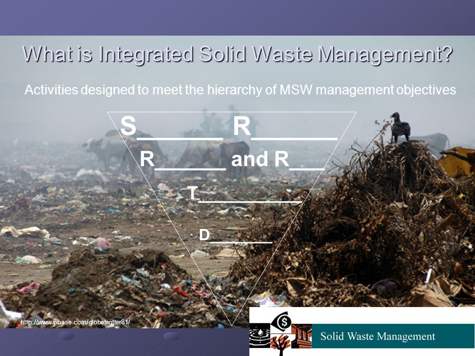 What is Integrated Solid Waste Management? S______ R______ R______ and R___ T__________ D_______ Activities designed to meet the hierarchy of MSW mana