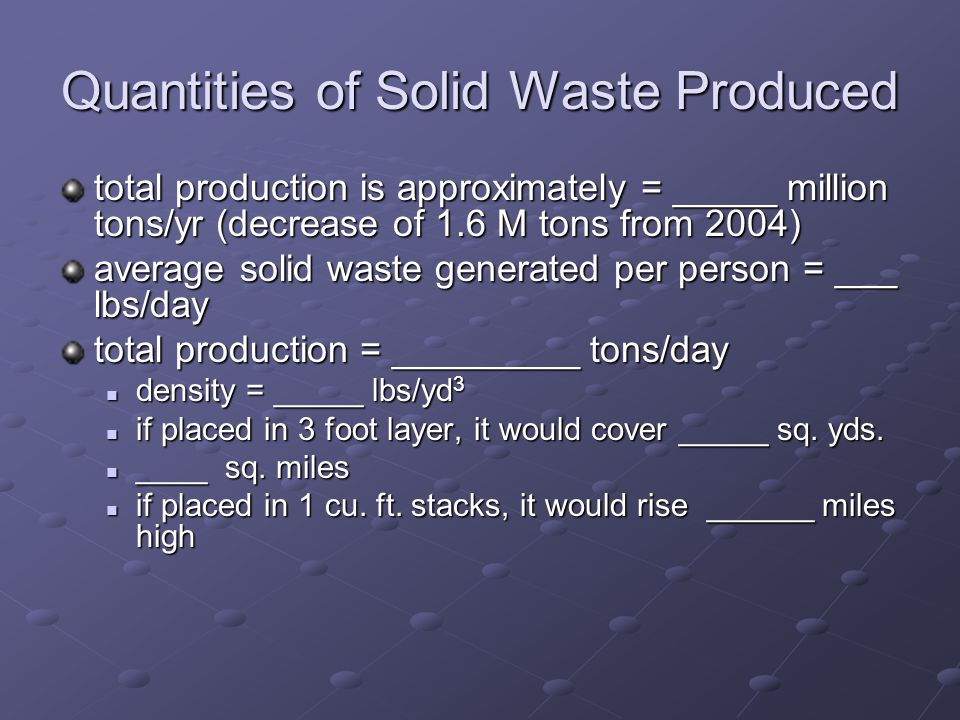 Quantities of Solid Waste Produced total production is approximately = _____ million tons/yr (decrease of 1.6 M tons from 2004) average solid waste generated per person = ___ lbs/day total production = _________ tons/day density = _____ lbs/yd 3 density = _____ lbs/yd 3 if placed in 3 foot layer, it would cover _____ sq.
