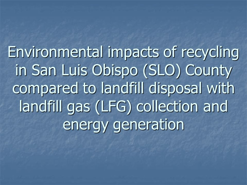 Environmental impacts of recycling in San Luis Obispo (SLO) County compared to landfill disposal with landfill gas (LFG) collection and energy generation