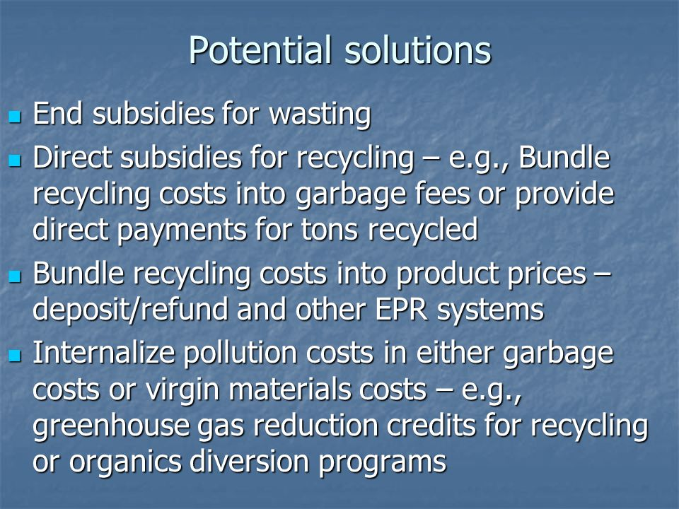 Potential solutions End subsidies for wasting End subsidies for wasting Direct subsidies for recycling – e.g., Bundle recycling costs into garbage fees or provide direct payments for tons recycled Direct subsidies for recycling – e.g., Bundle recycling costs into garbage fees or provide direct payments for tons recycled Bundle recycling costs into product prices – deposit/refund and other EPR systems Bundle recycling costs into product prices – deposit/refund and other EPR systems Internalize pollution costs in either garbage costs or virgin materials costs – e.g., greenhouse gas reduction credits for recycling or organics diversion programs Internalize pollution costs in either garbage costs or virgin materials costs – e.g., greenhouse gas reduction credits for recycling or organics diversion programs